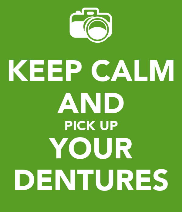 KEEP CALM AND PICK UP YOUR DENTURES