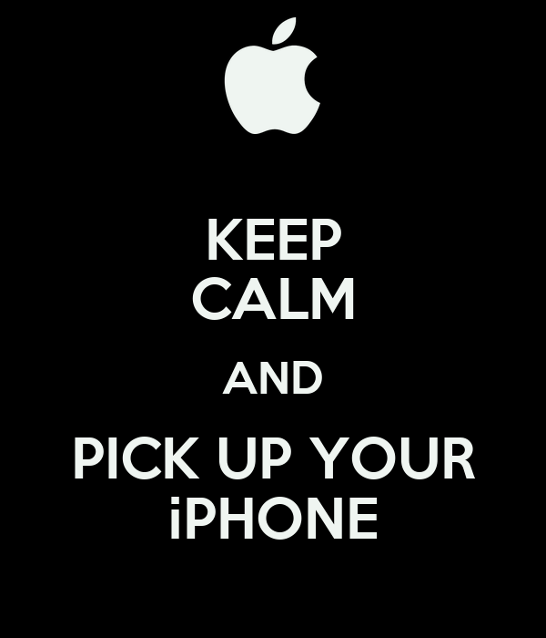 KEEP CALM AND PICK UP YOUR iPHONE