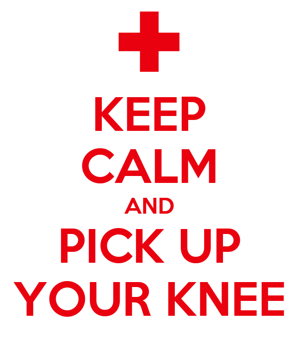 KEEP CALM AND PICK UP YOUR KNEE