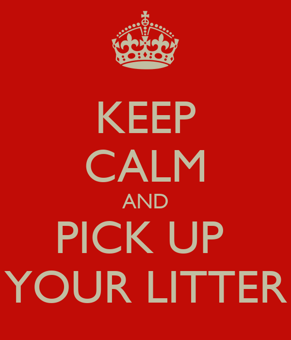 KEEP CALM AND PICK UP  YOUR LITTER