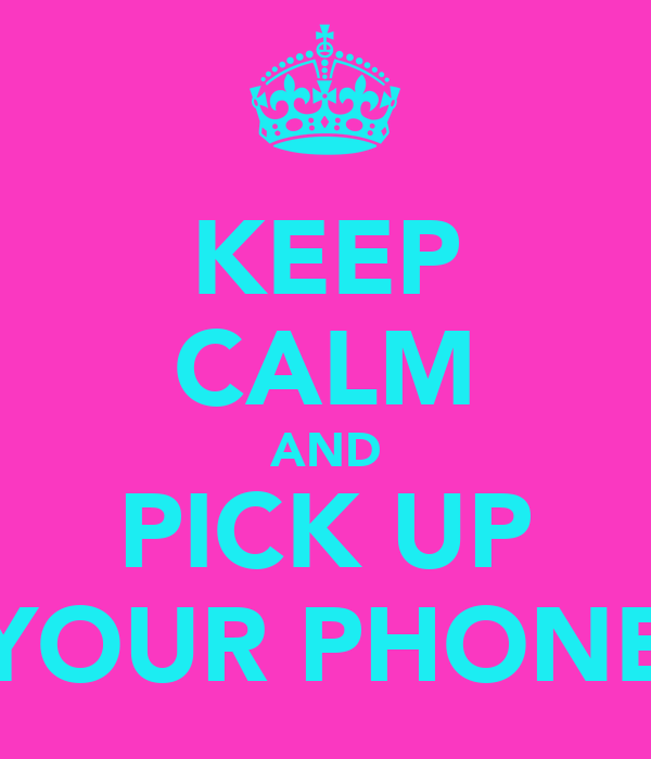 KEEP CALM AND PICK UP YOUR PHONE