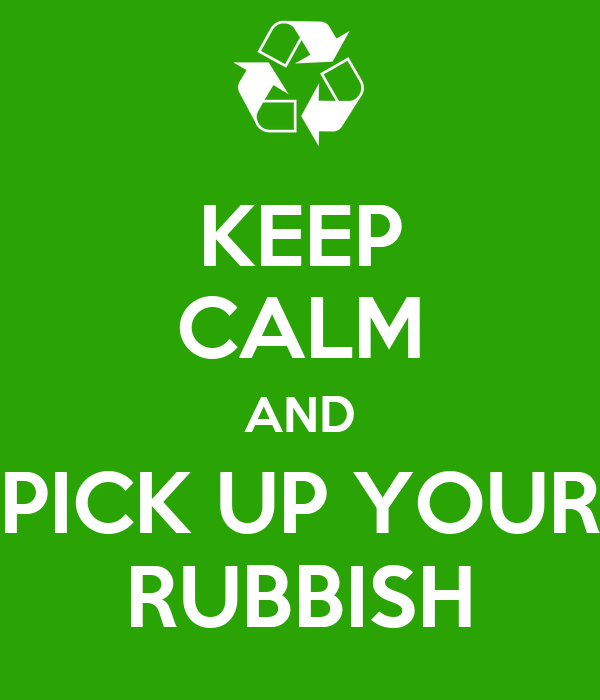 KEEP CALM AND PICK UP YOUR RUBBISH