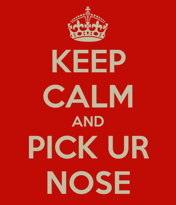 KEEP CALM AND PICK UR NOSE
