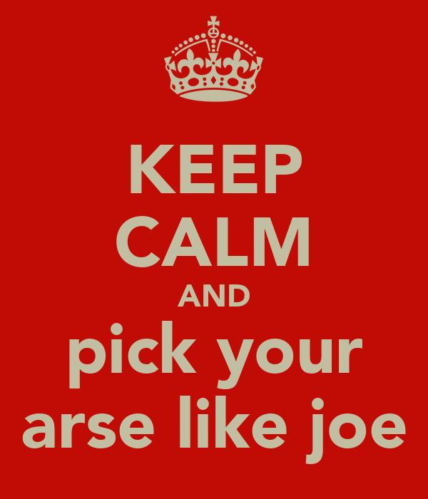 KEEP CALM AND pick your arse like joe