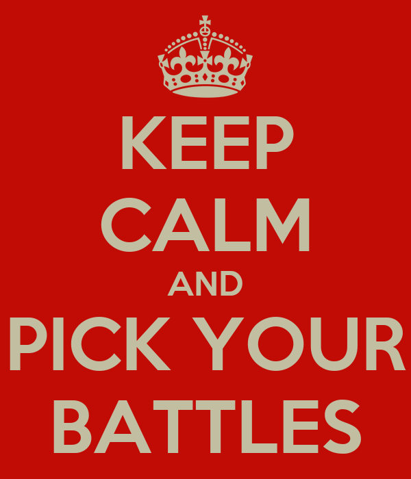 KEEP CALM AND PICK YOUR BATTLES