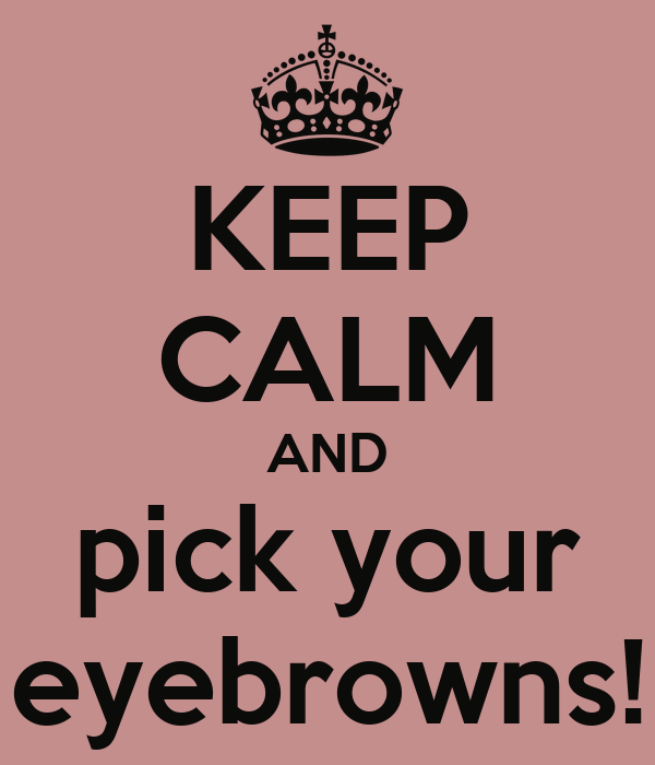 KEEP CALM AND pick your eyebrowns!