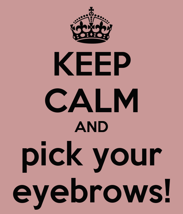 KEEP CALM AND pick your eyebrows!