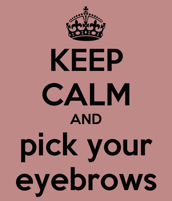 KEEP CALM AND pick your eyebrows