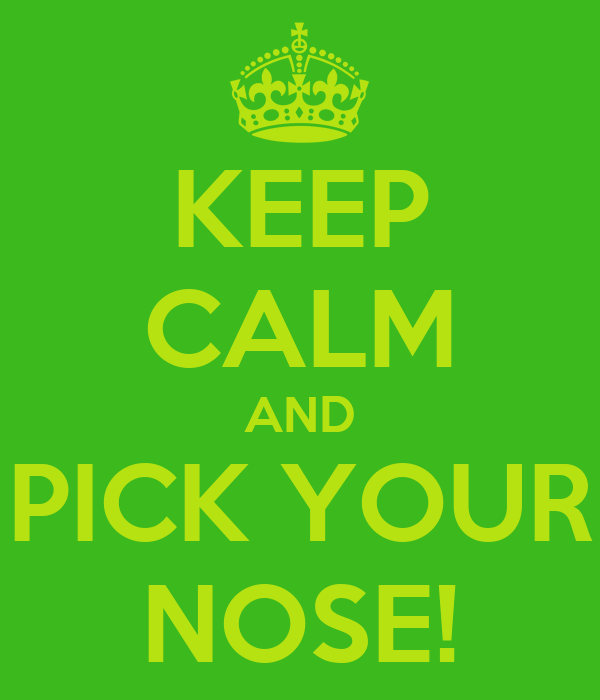 KEEP CALM AND PICK YOUR NOSE!