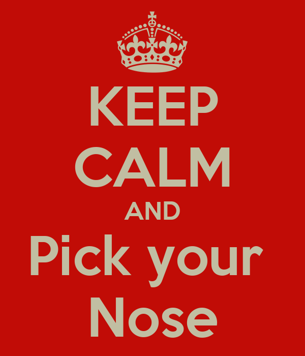 KEEP CALM AND Pick your  Nose