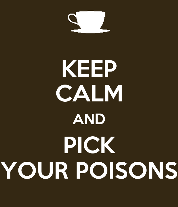 KEEP CALM AND PICK YOUR POISONS