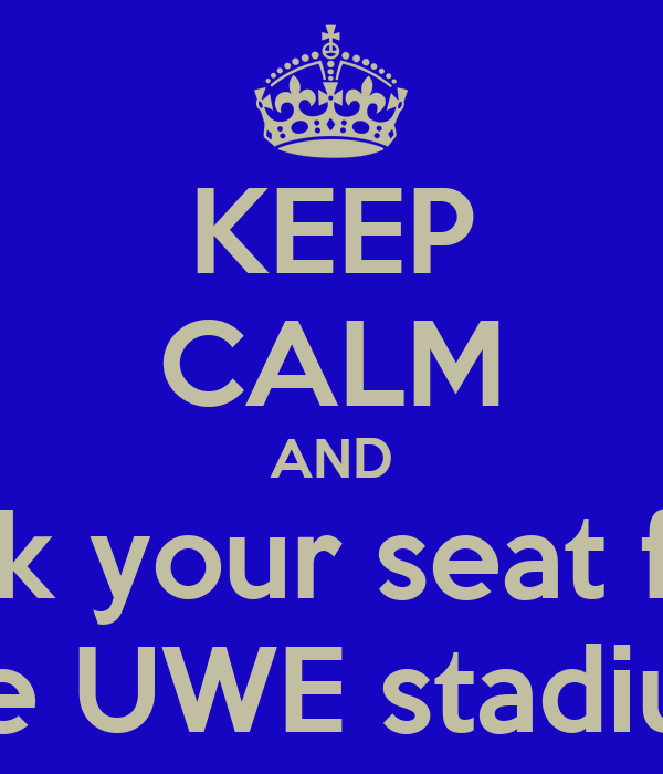KEEP CALM AND pick your seat for  the UWE stadium