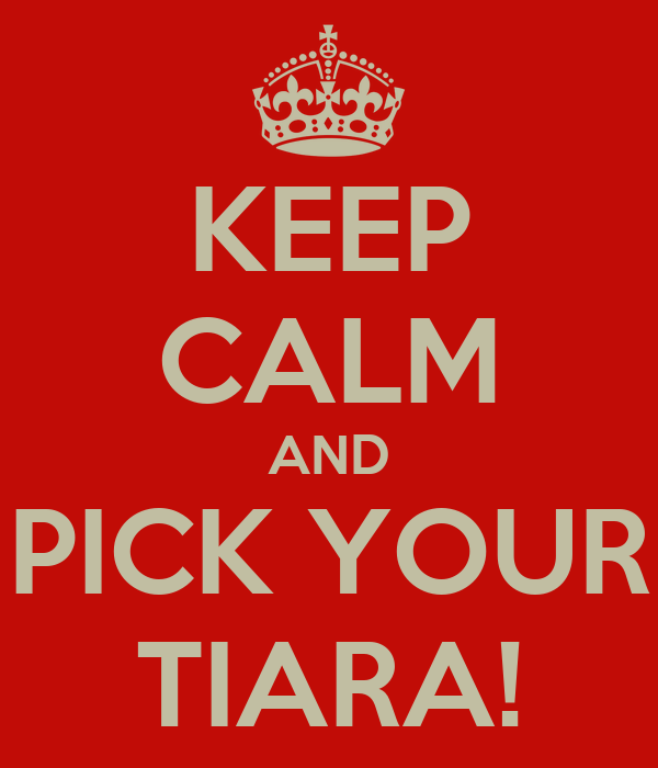KEEP CALM AND PICK YOUR TIARA!