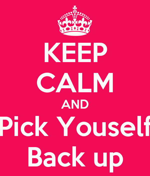 KEEP CALM AND Pick Youself Back up