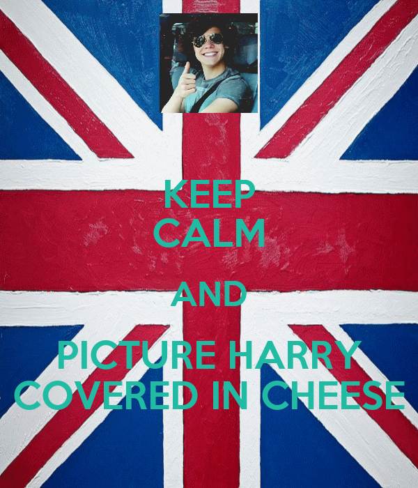 KEEP CALM AND PICTURE HARRY COVERED IN CHEESE