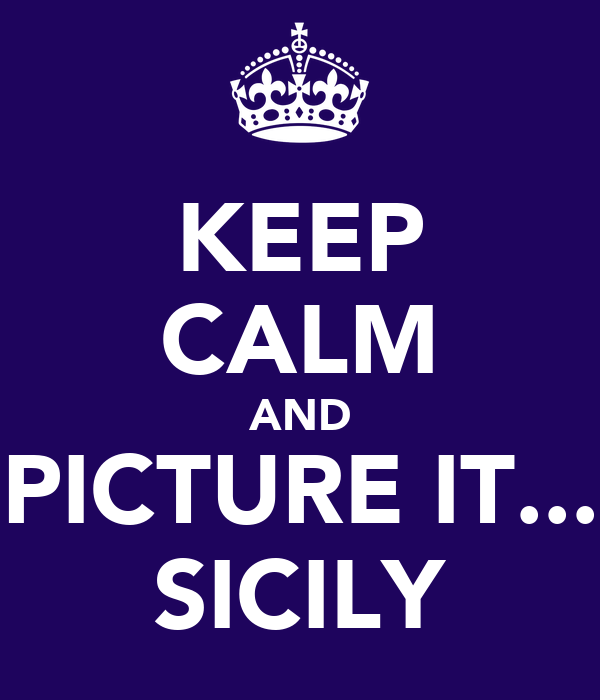 KEEP CALM AND PICTURE IT... SICILY