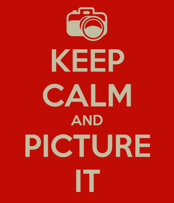KEEP CALM AND PICTURE IT