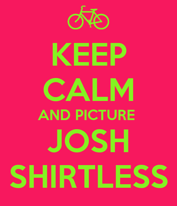 KEEP CALM AND PICTURE  JOSH SHIRTLESS