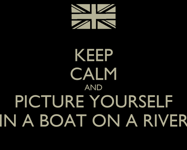 KEEP CALM AND PICTURE YOURSELF IN A BOAT ON A RIVER
