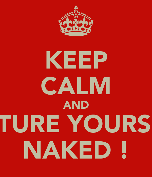 KEEP CALM AND PICTURE YOURSELF NAKED !