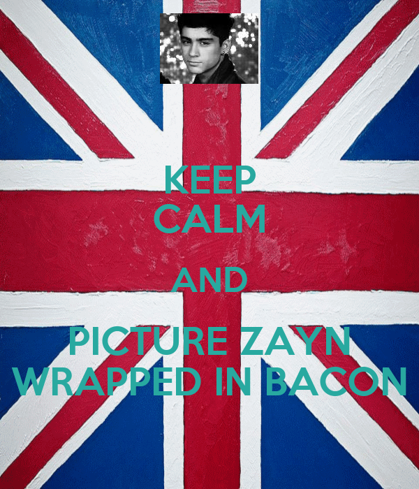 KEEP CALM AND PICTURE ZAYN WRAPPED IN BACON