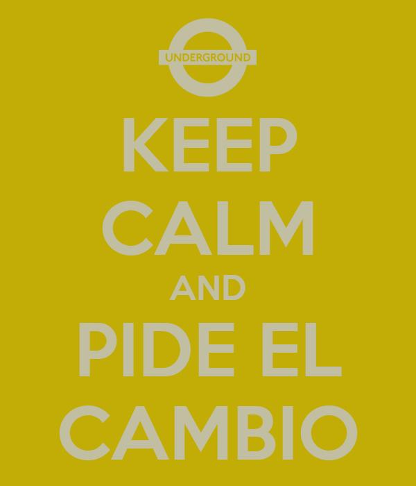 KEEP CALM AND PIDE EL CAMBIO