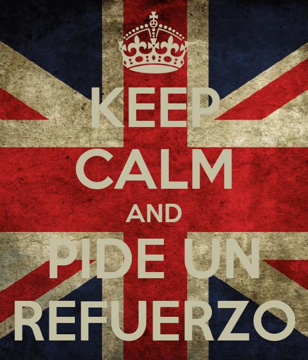 KEEP CALM AND PIDE UN REFUERZO