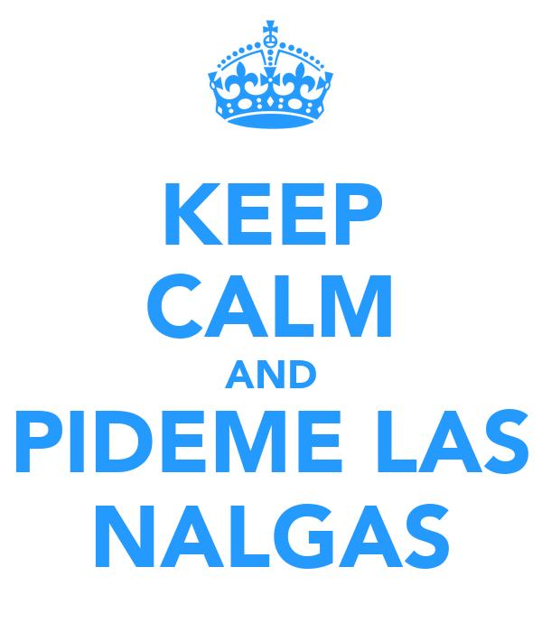 KEEP CALM AND PIDEME LAS NALGAS