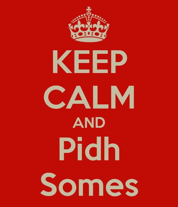 KEEP CALM AND Pidh Somes