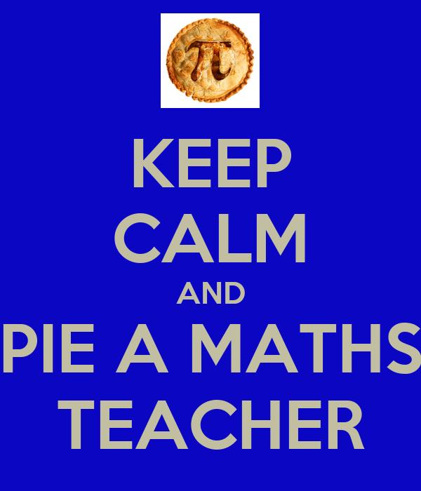 KEEP CALM AND PIE A MATHS TEACHER
