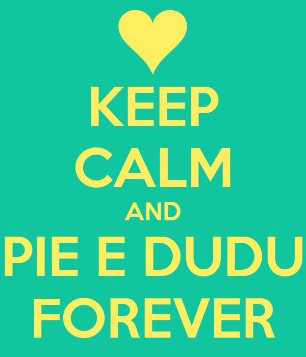 KEEP CALM AND PIE E DUDU FOREVER