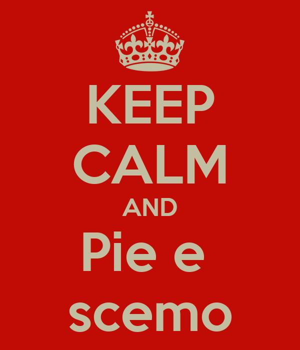 KEEP CALM AND Pie e  scemo