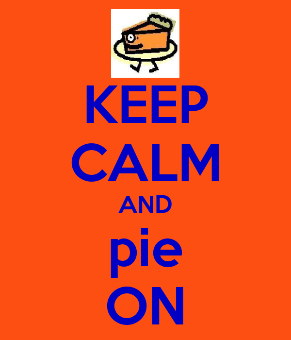 KEEP CALM AND pie ON