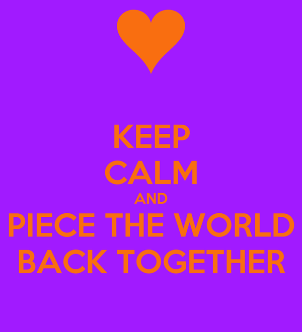 KEEP CALM AND PIECE THE WORLD BACK TOGETHER