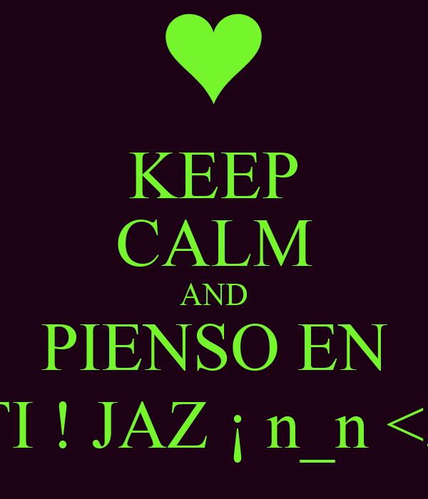 KEEP CALM AND PIENSO EN TI ! JAZ ¡ n_n <3