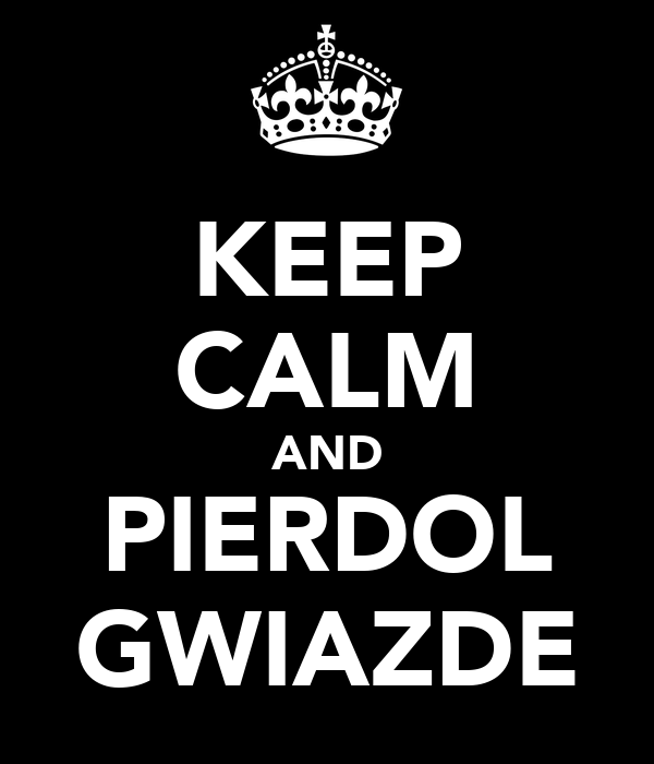 KEEP CALM AND PIERDOL GWIAZDE