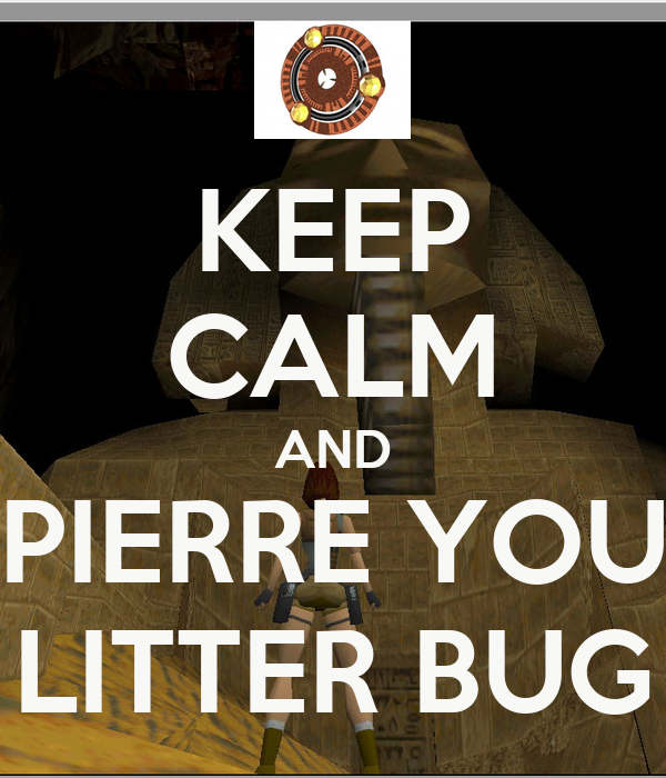 KEEP CALM AND PIERRE YOU LITTER BUG