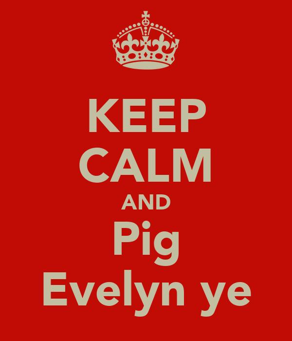 KEEP CALM AND Pig Evelyn ye