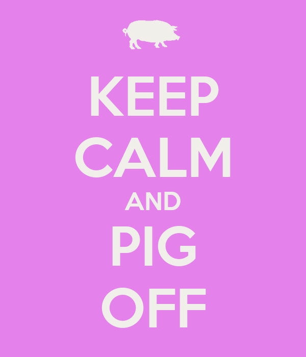 KEEP CALM AND PIG OFF