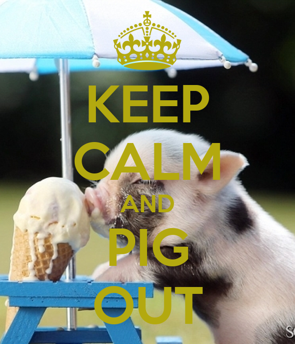 KEEP CALM AND PIG OUT