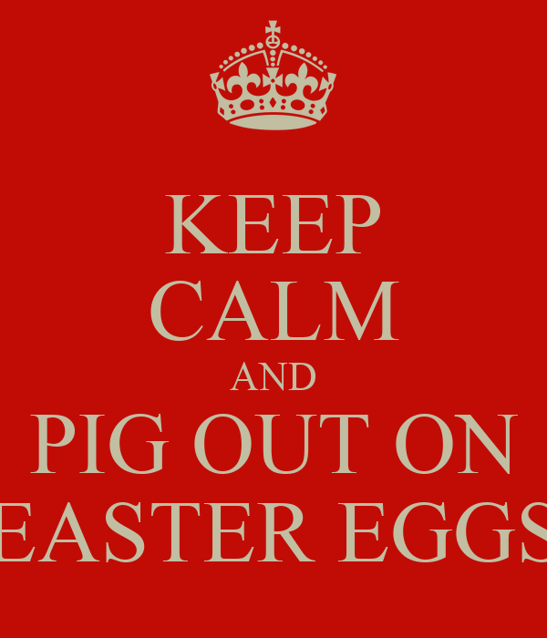 KEEP CALM AND PIG OUT ON EASTER EGGS