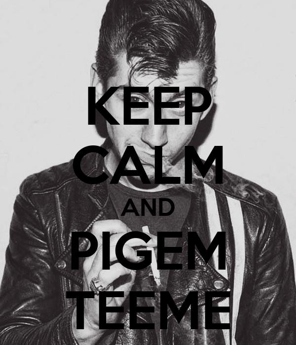 KEEP CALM AND PIGEM TEEME