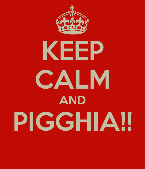 KEEP CALM AND PIGGHIA!!