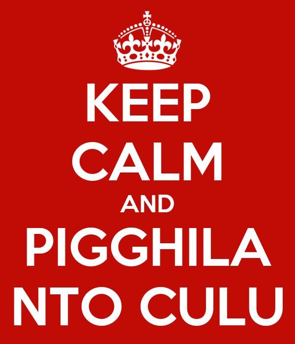 KEEP CALM AND PIGGHILA NTO CULU