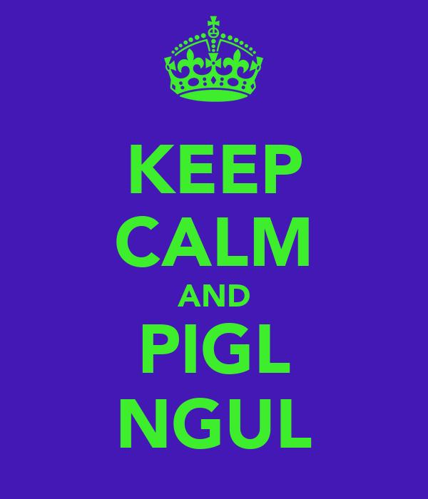 KEEP CALM AND PIGL NGUL