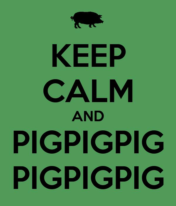 KEEP CALM AND PIGPIGPIG PIGPIGPIG