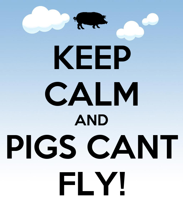 KEEP CALM AND PIGS CANT FLY!