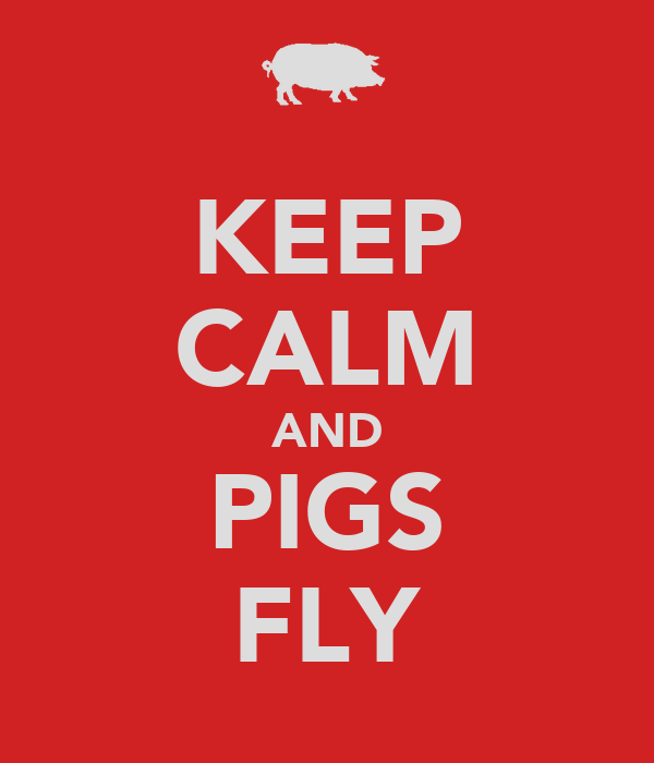KEEP CALM AND PIGS FLY