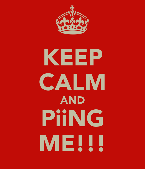 KEEP CALM AND PiiNG ME!!!