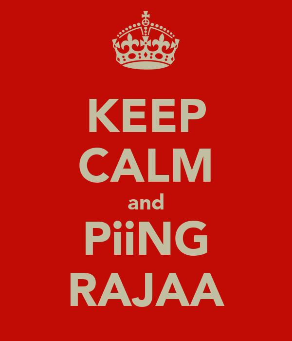 KEEP CALM and PiiNG RAJAA